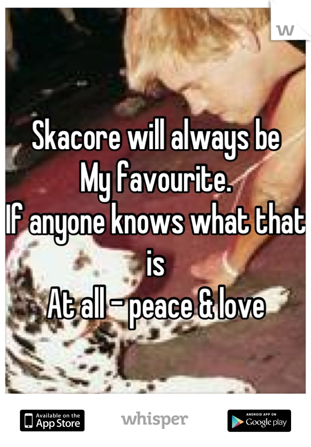 Skacore will always be My favourite.  If anyone knows what that is At all - peace & love