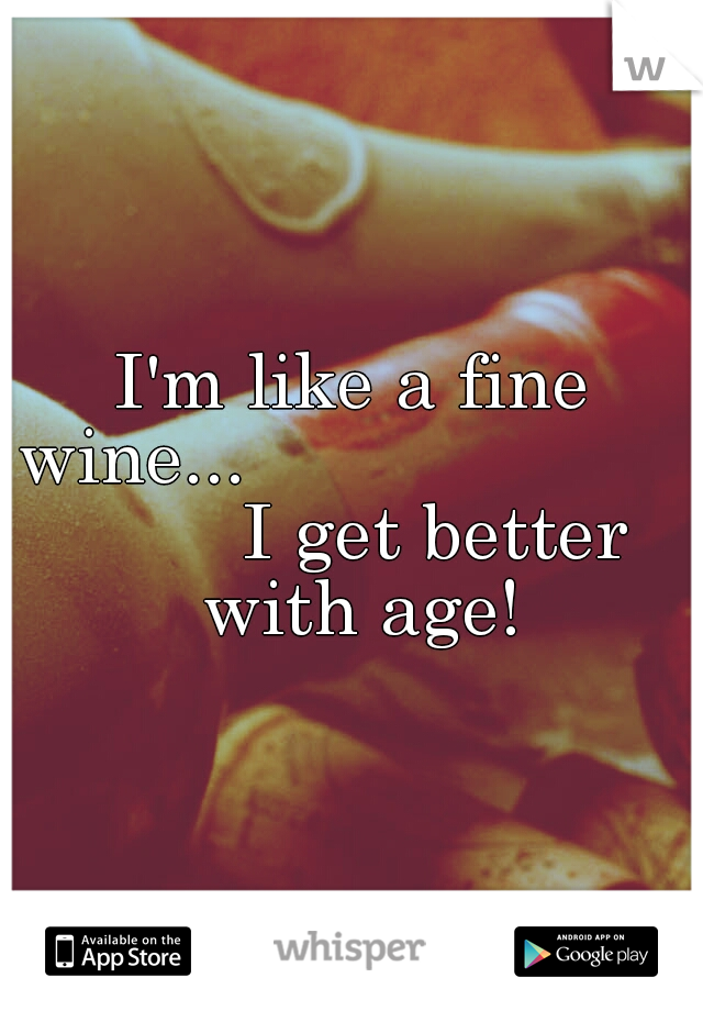 I'm like a fine wine...                              I get better with age!