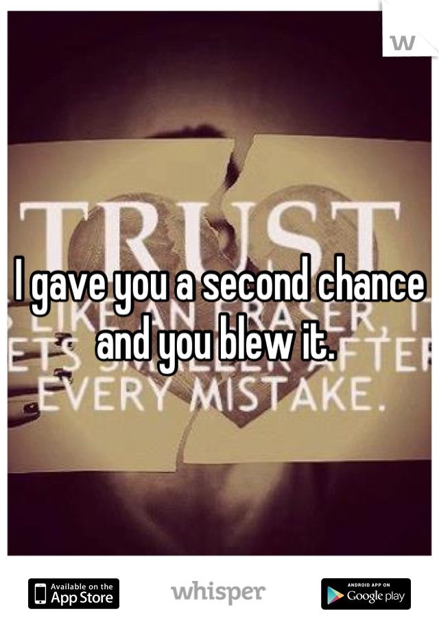 I gave you a second chance and you blew it.