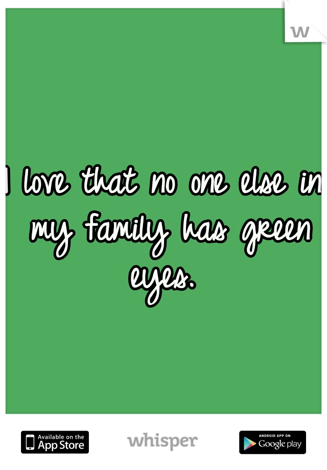 I love that no one else in my family has green eyes.
