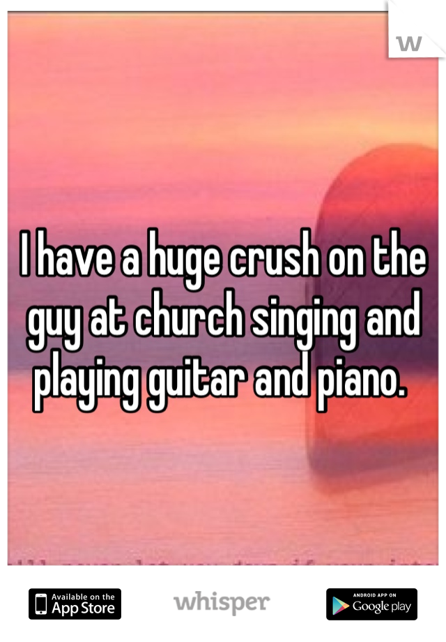 I have a huge crush on the guy at church singing and playing guitar and piano.