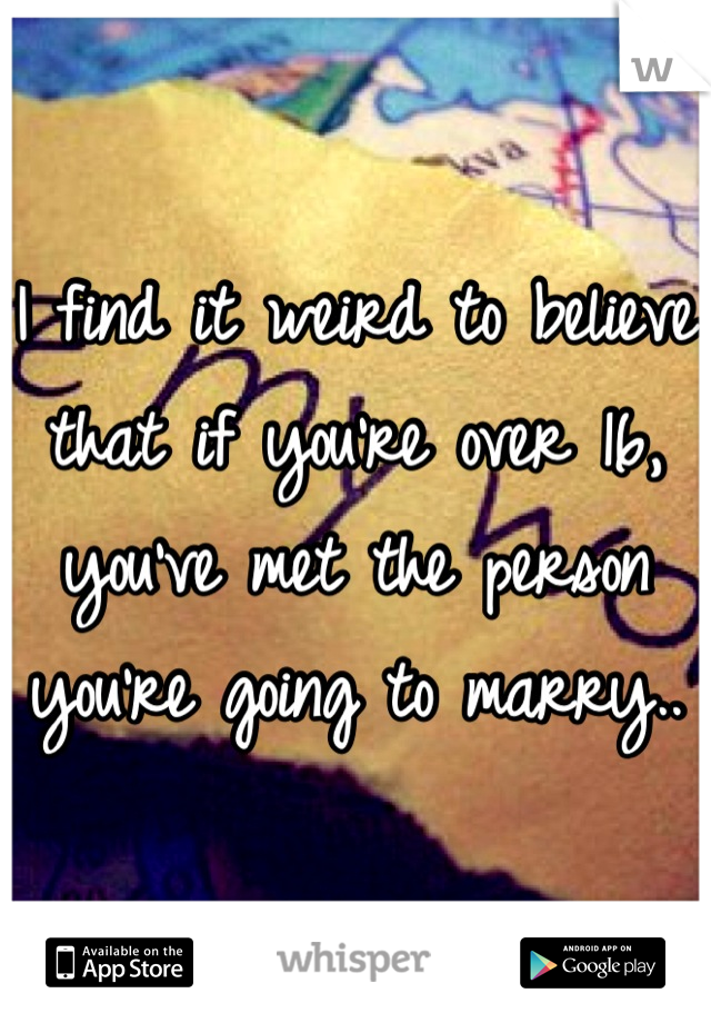 I find it weird to believe that if you're over 16, you've met the person you're going to marry..