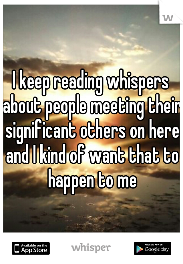 I keep reading whispers about people meeting their significant others on here and I kind of want that to happen to me