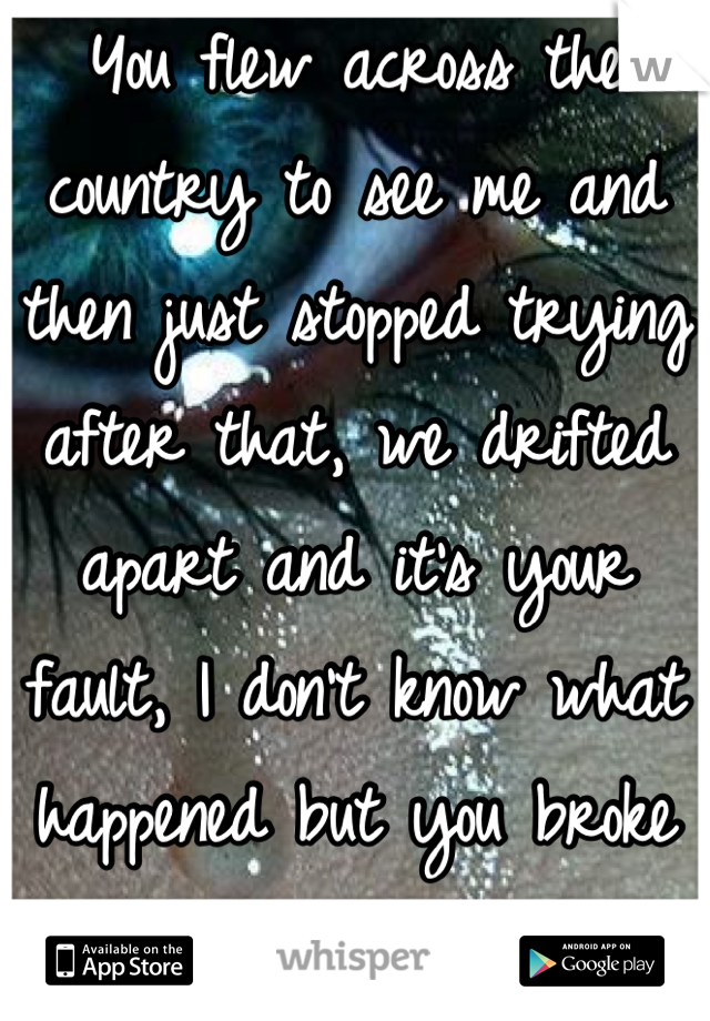 You flew across the country to see me and then just stopped trying after that, we drifted apart and it's your fault, I don't know what happened but you broke my heart <\3