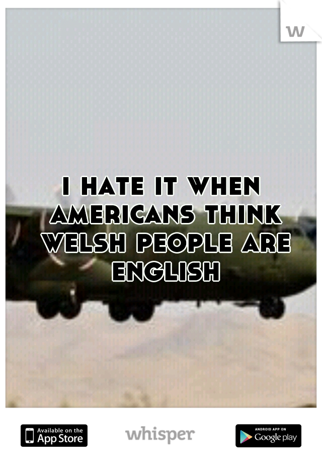 i hate it when americans think welsh people are english