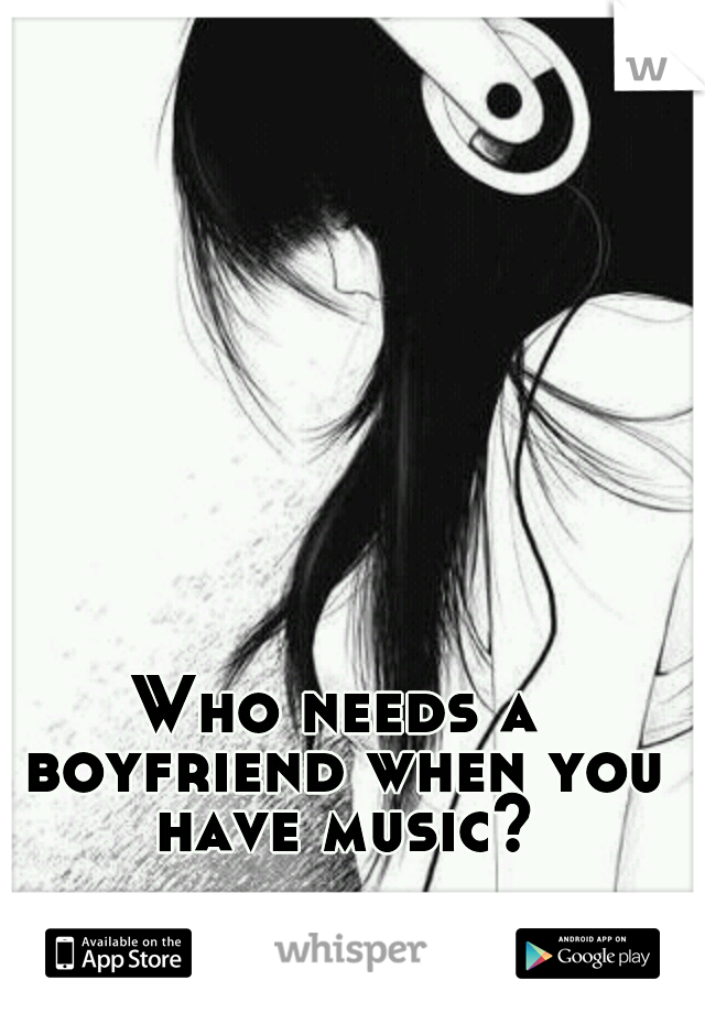 Who needs a boyfriend when you have music?