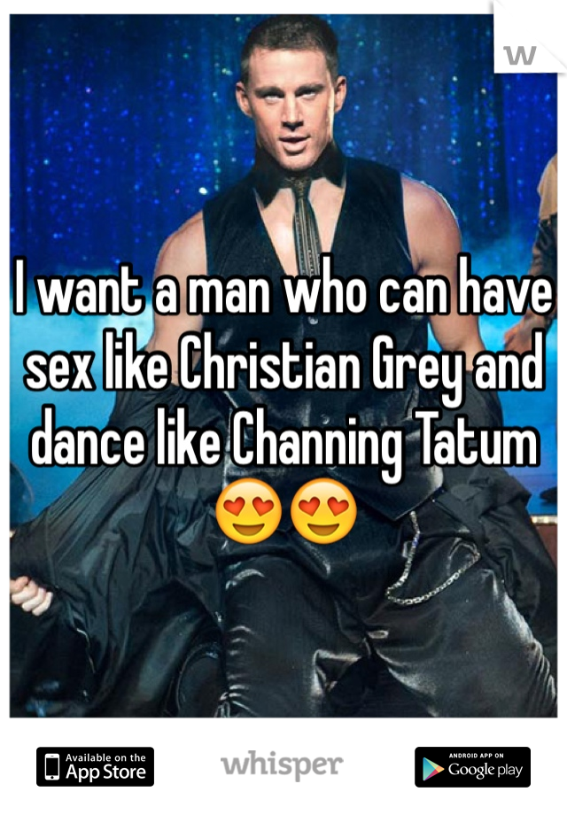 I want a man who can have sex like Christian Grey and dance like Channing Tatum 😍😍