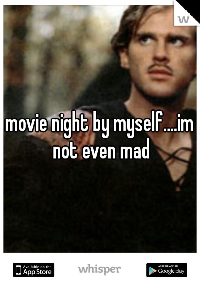 movie night by myself....im not even mad