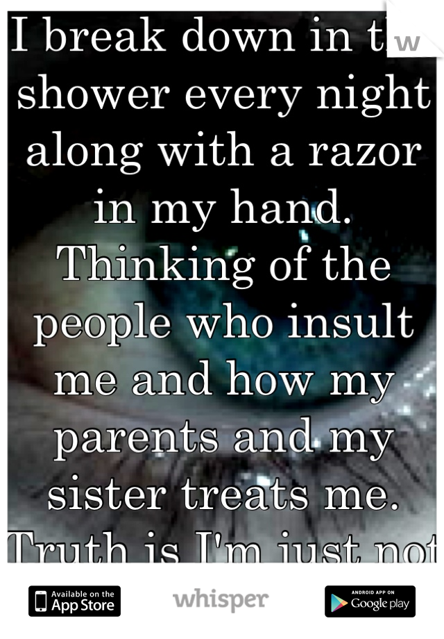 I break down in the shower every night along with a razor in my hand. Thinking of the people who insult me and how my parents and my sister treats me. Truth is I'm just not strong enough to hold on :'c