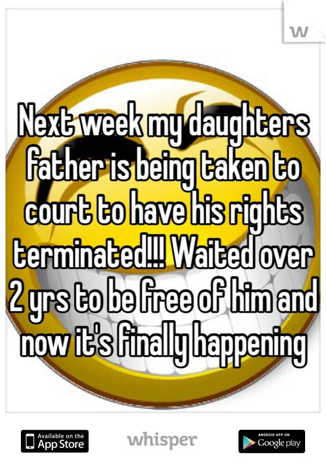 Next week my daughters father is being taken to court to have his rights terminated!!! Waited over 2 yrs to be free of him and now it's finally happening