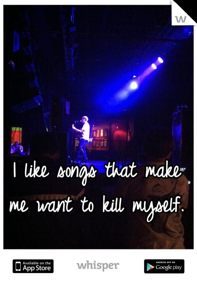 I like songs that make me want to kill myself.
