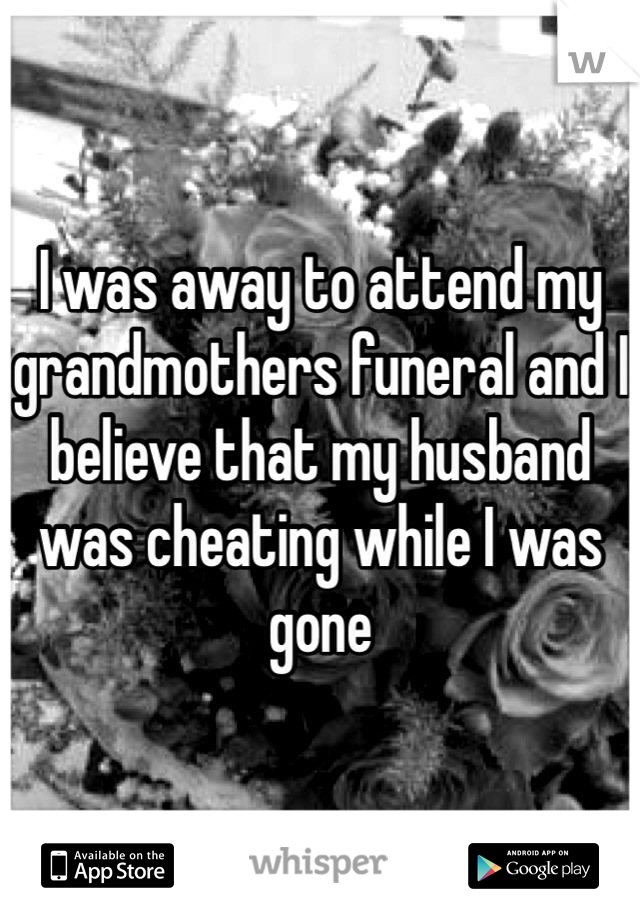 I was away to attend my grandmothers funeral and I believe that my husband was cheating while I was gone
