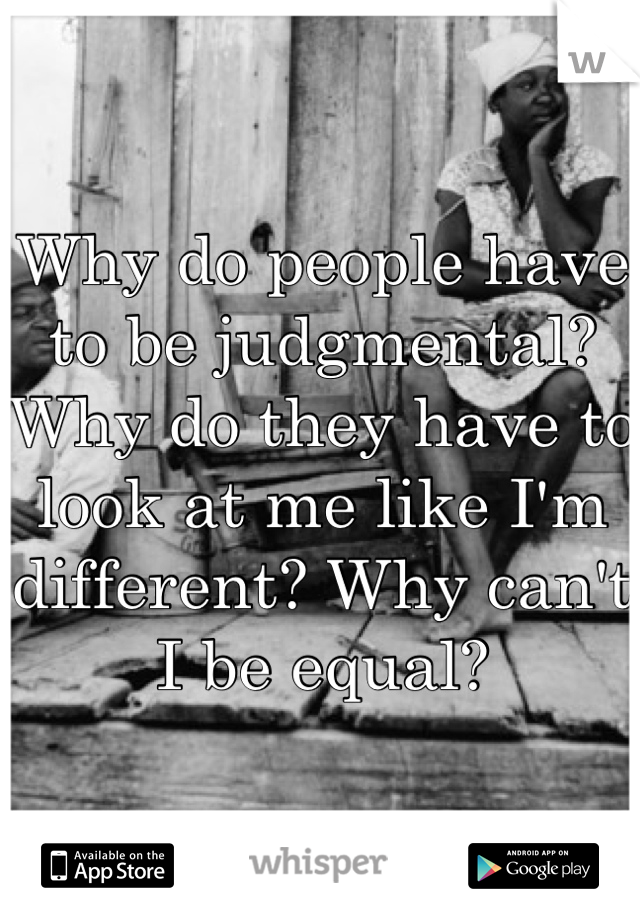 Why do people have to be judgmental? Why do they have to look at me like I'm different? Why can't I be equal?