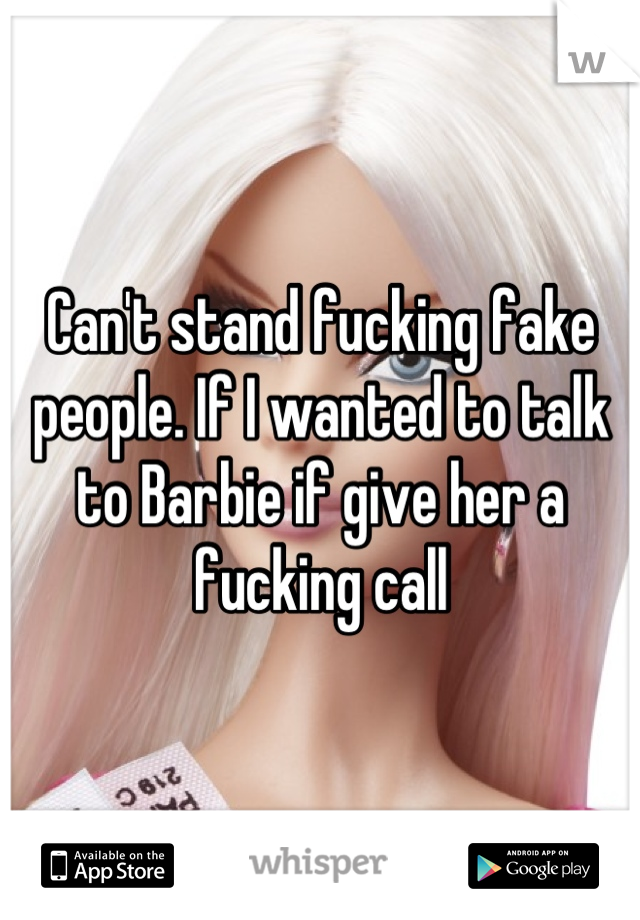 Can't stand fucking fake people. If I wanted to talk to Barbie if give her a fucking call