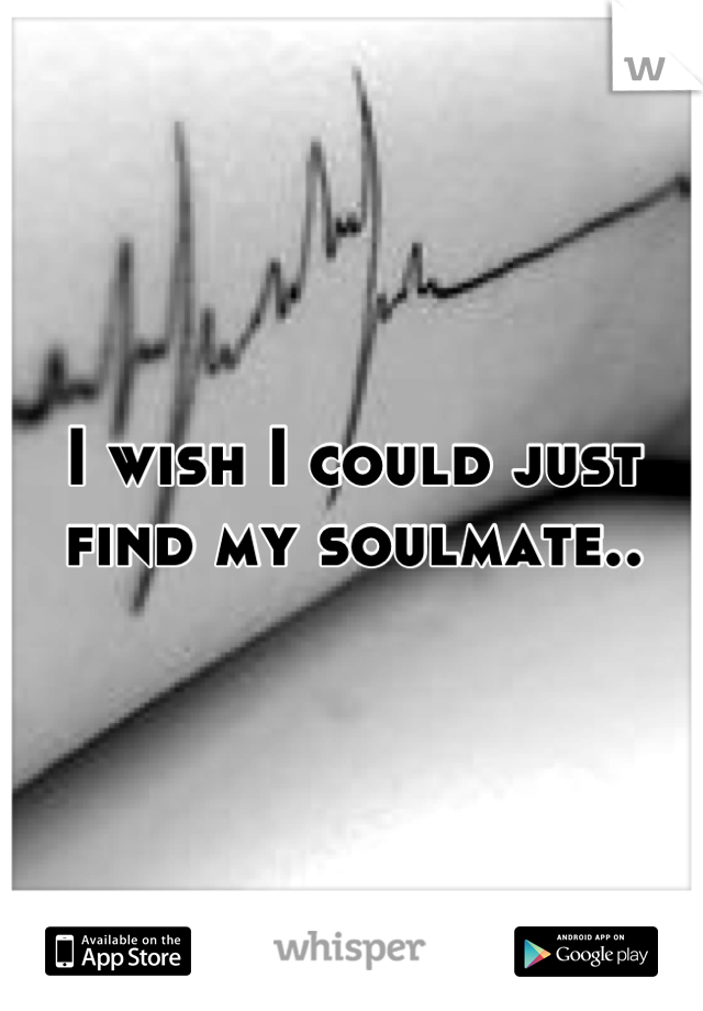 I wish I could just find my soulmate..