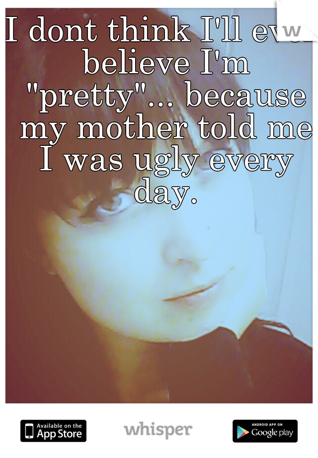 """I dont think I'll ever believe I'm """"pretty""""... because my mother told me I was ugly every day."""