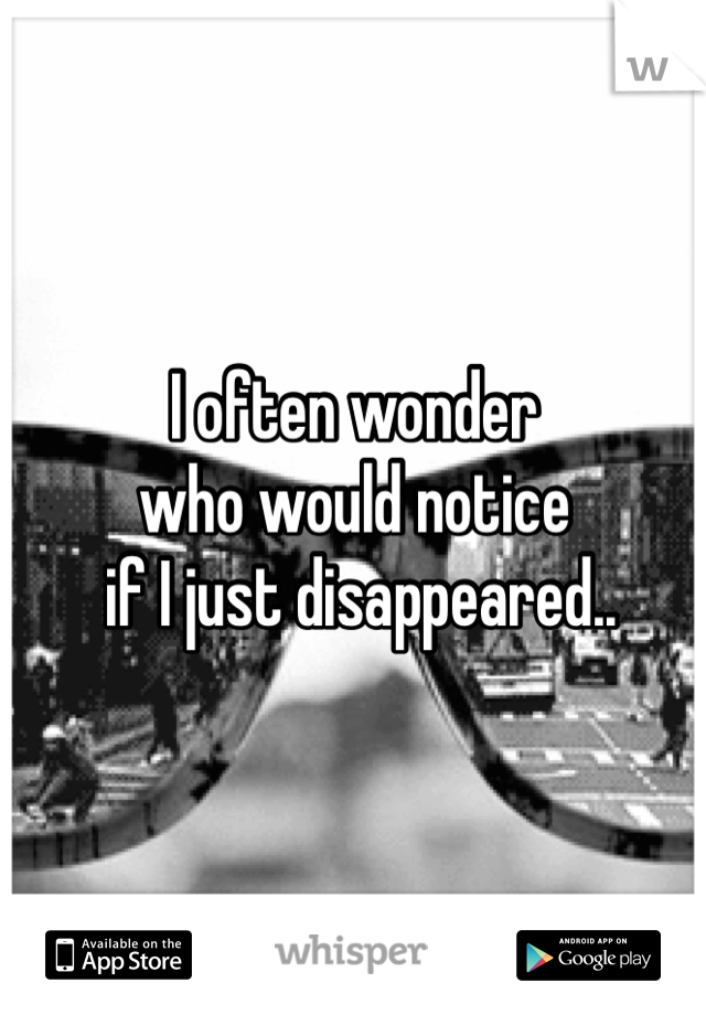 I often wonder  who would notice  if I just disappeared..