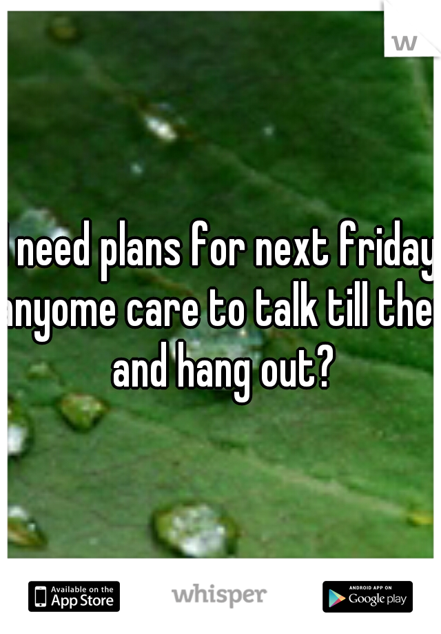I need plans for next friday anyome care to talk till then and hang out?