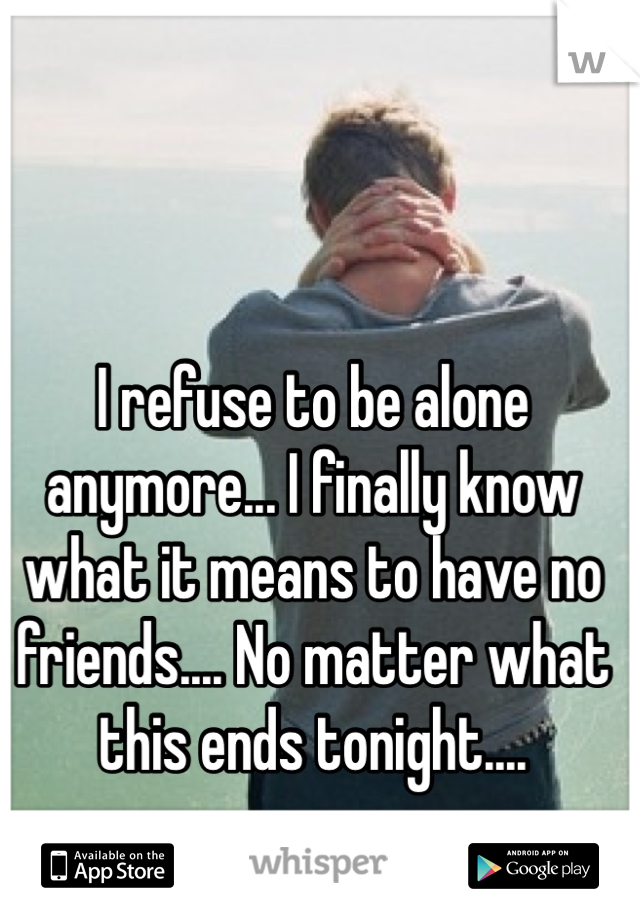 I refuse to be alone anymore... I finally know what it means to have no friends.... No matter what this ends tonight....