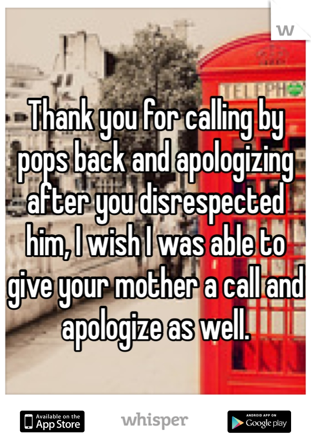 Thank you for calling by pops back and apologizing after you disrespected him, I wish I was able to give your mother a call and apologize as well.