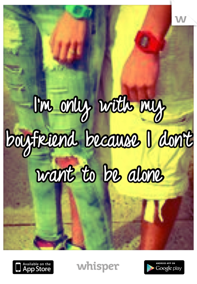 I'm only with my boyfriend because I don't want to be alone