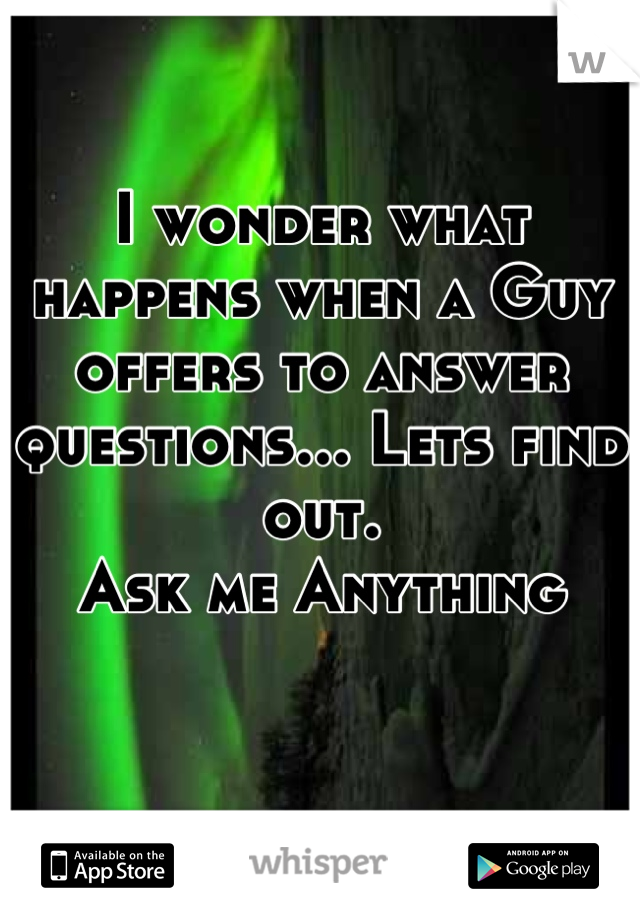 I wonder what happens when a Guy offers to answer questions... Lets find out. Ask me Anything