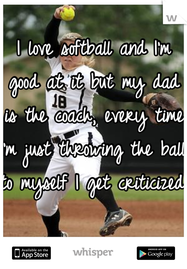 I love softball and I'm good at it but my dad is the coach, every time I'm just throwing the ball to myself I get criticized