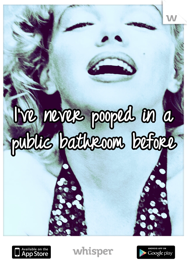 I've never pooped in a public bathroom before