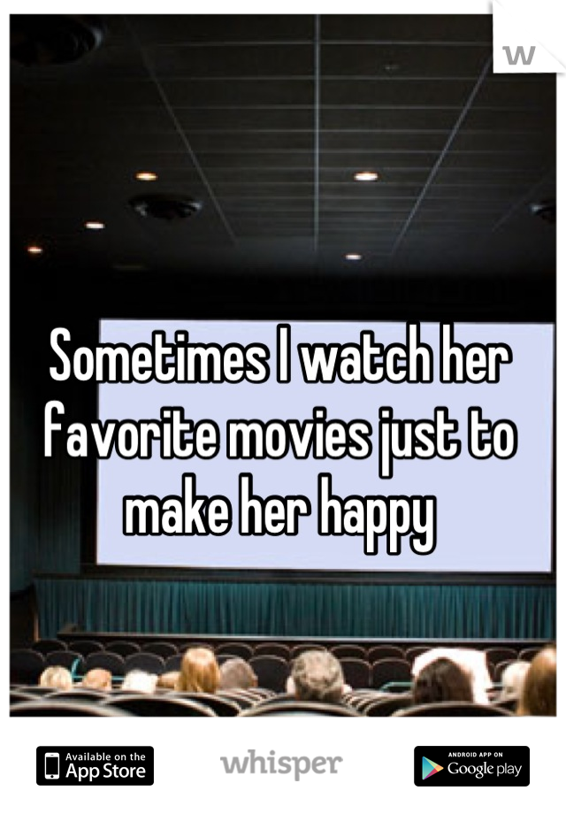 Sometimes I watch her favorite movies just to make her happy