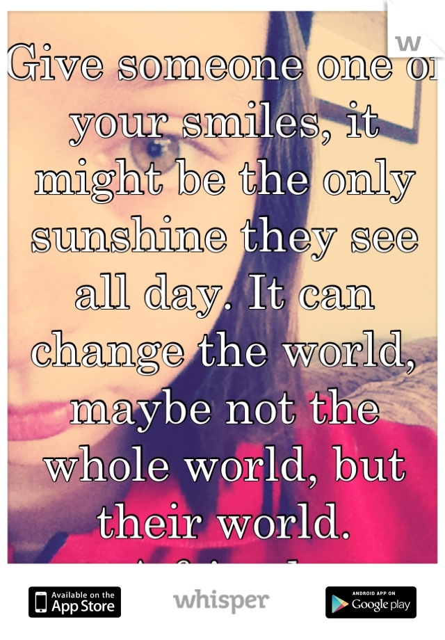 Give someone one of your smiles, it might be the only sunshine they see all day. It can change the world, maybe not the whole world, but their world. -A friend...