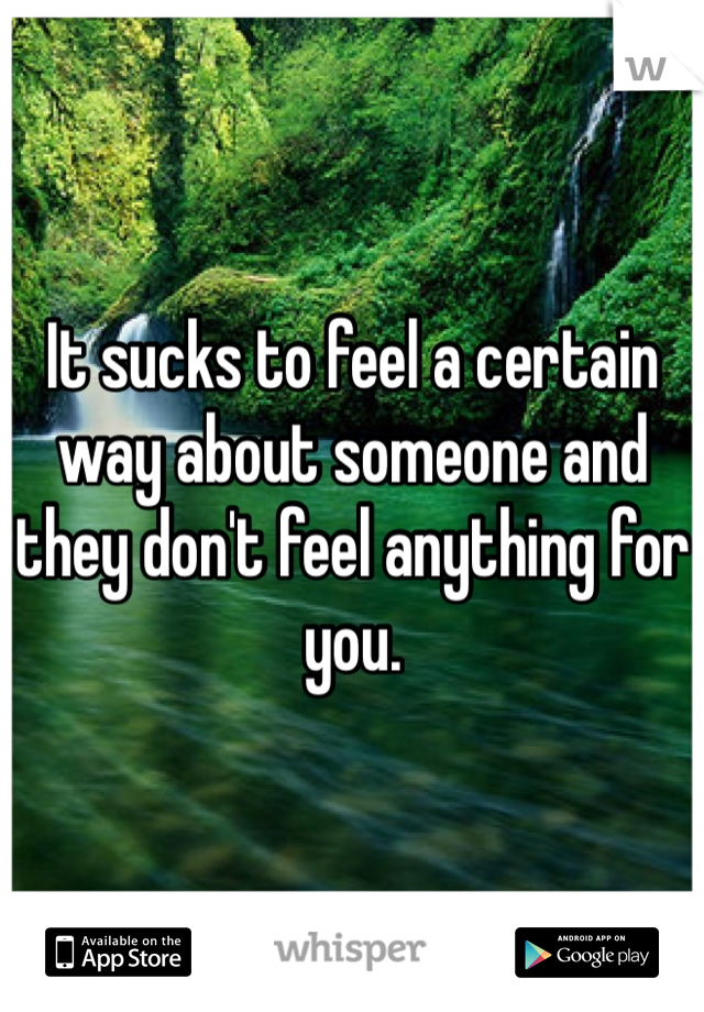 It sucks to feel a certain way about someone and they don't feel anything for you.