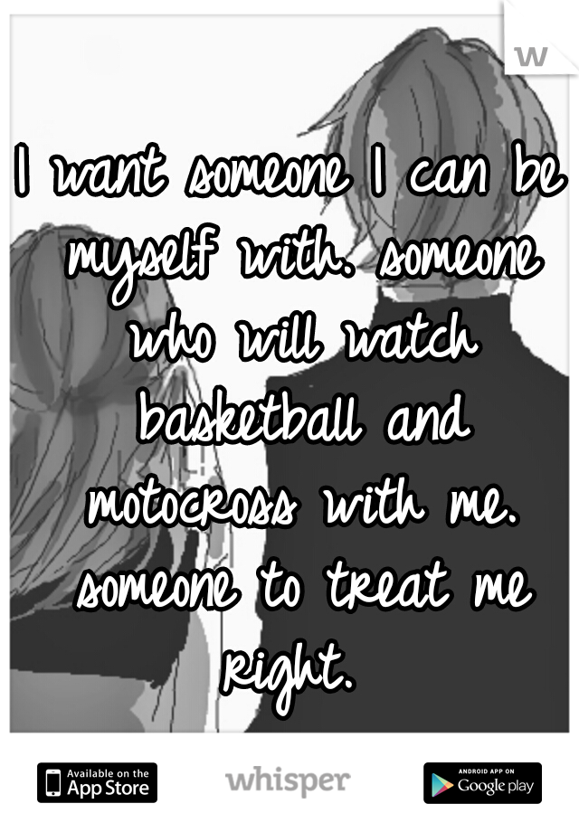 I want someone I can be myself with. someone who will watch basketball and motocross with me. someone to treat me right.