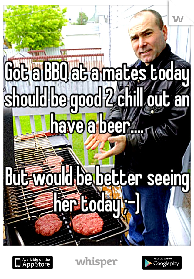 Got a BBQ at a mates today should be good 2 chill out an have a beer....  But would be better seeing her today ;-)