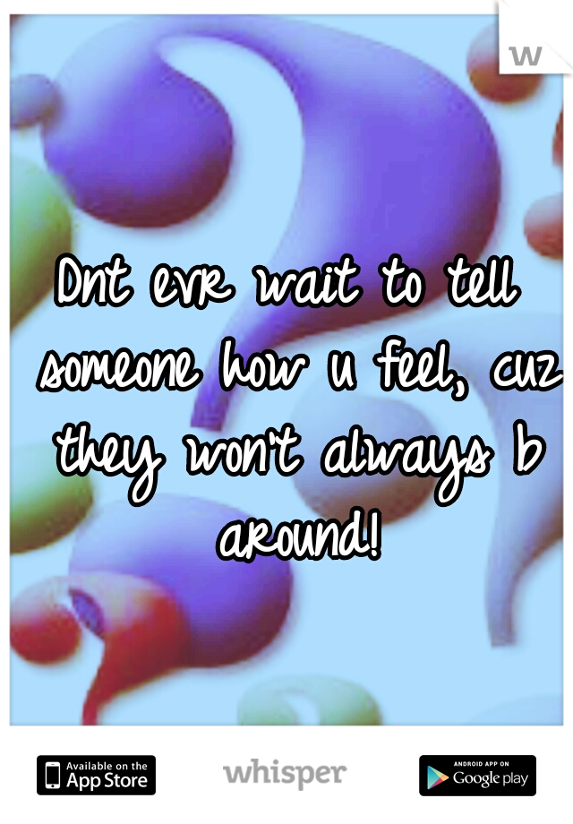 Dnt evr wait to tell someone how u feel, cuz they won't always b around!