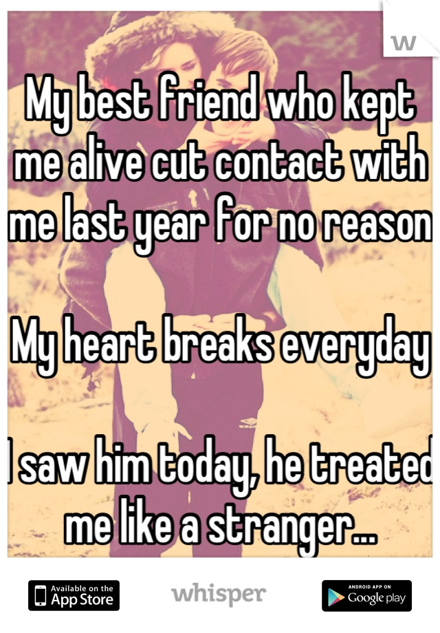 My best friend who kept me alive cut contact with me last year for no reason  My heart breaks everyday  I saw him today, he treated me like a stranger...