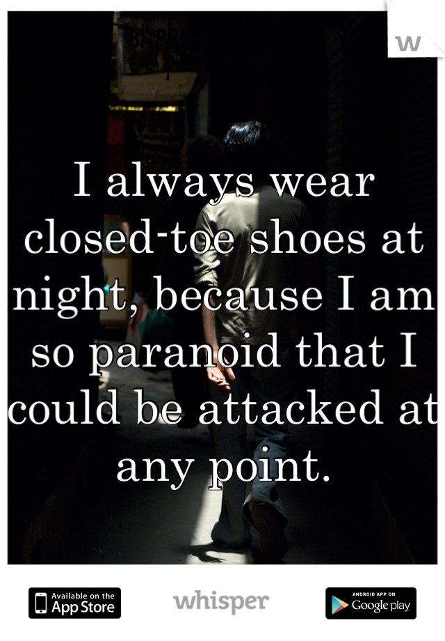 I always wear closed-toe shoes at night, because I am so paranoid that I could be attacked at any point.