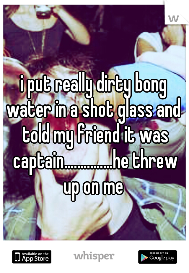 i put really dirty bong water in a shot glass and  told my friend it was captain...............he threw up on me
