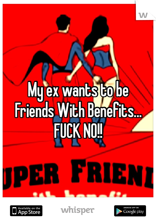 My ex wants to be  Friends With Benefits... FUCK NO!!