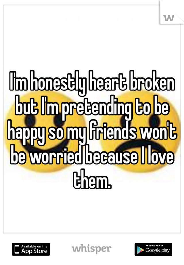 I'm honestly heart broken but I'm pretending to be happy so my friends won't be worried because I love them.