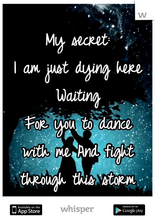 My secret:  I am just dying here  Waiting  For you to dance  with me And fight  through this storm