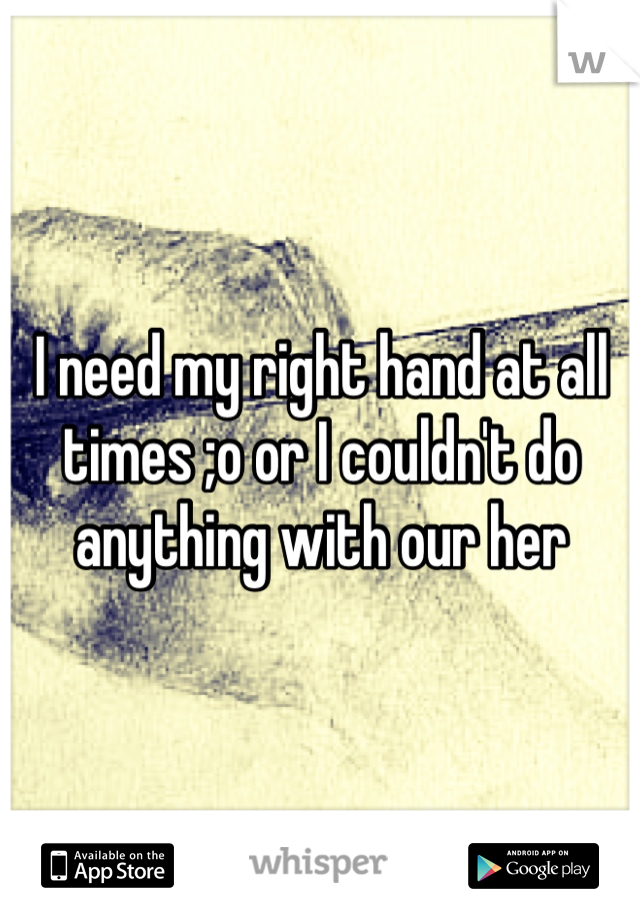 I need my right hand at all times ;o or I couldn't do anything with our her