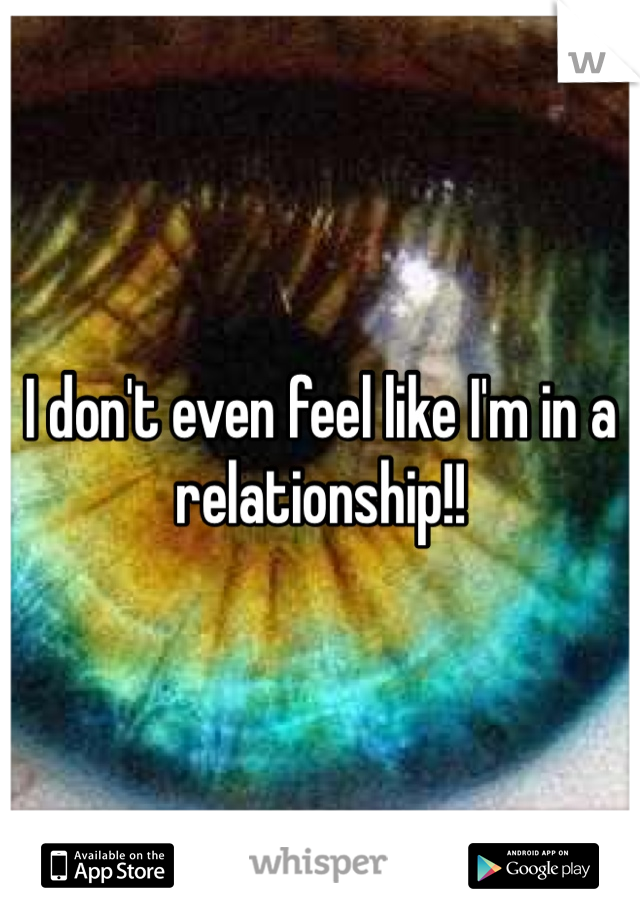 I don't even feel like I'm in a relationship!!