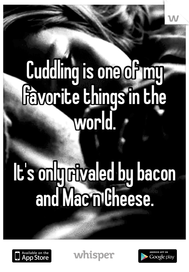 Cuddling is one of my favorite things in the world.  It's only rivaled by bacon and Mac n Cheese.