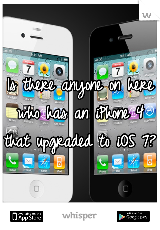 Is there anyone on here who has an iPhone 4 that upgraded to iOS 7?