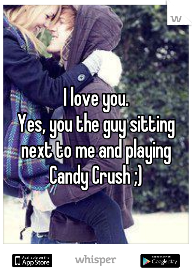 I love you.  Yes, you the guy sitting next to me and playing Candy Crush ;)