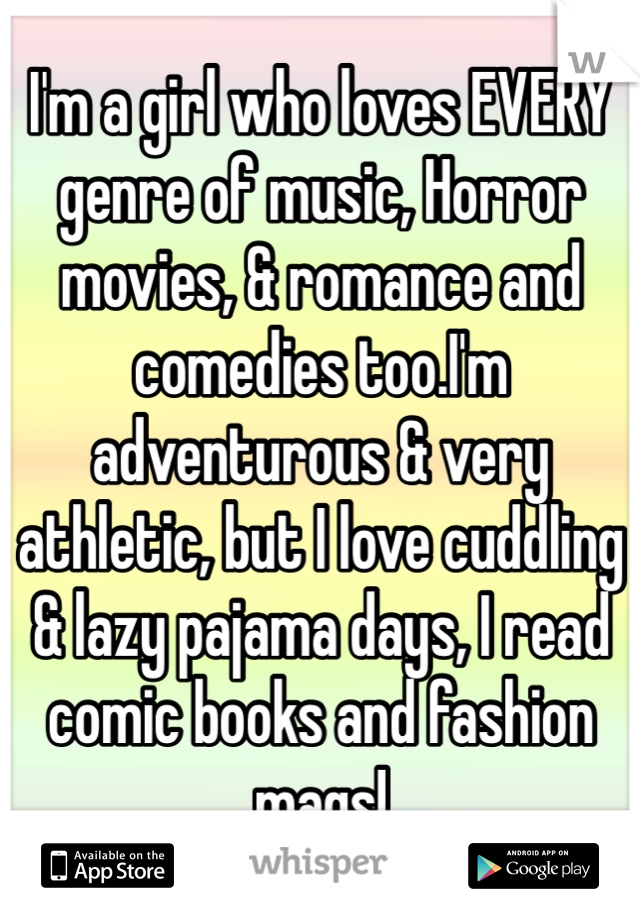 I'm a girl who loves EVERY genre of music, Horror movies, & romance and comedies too.I'm adventurous & very athletic, but I love cuddling & lazy pajama days, I read comic books and fashion mags!