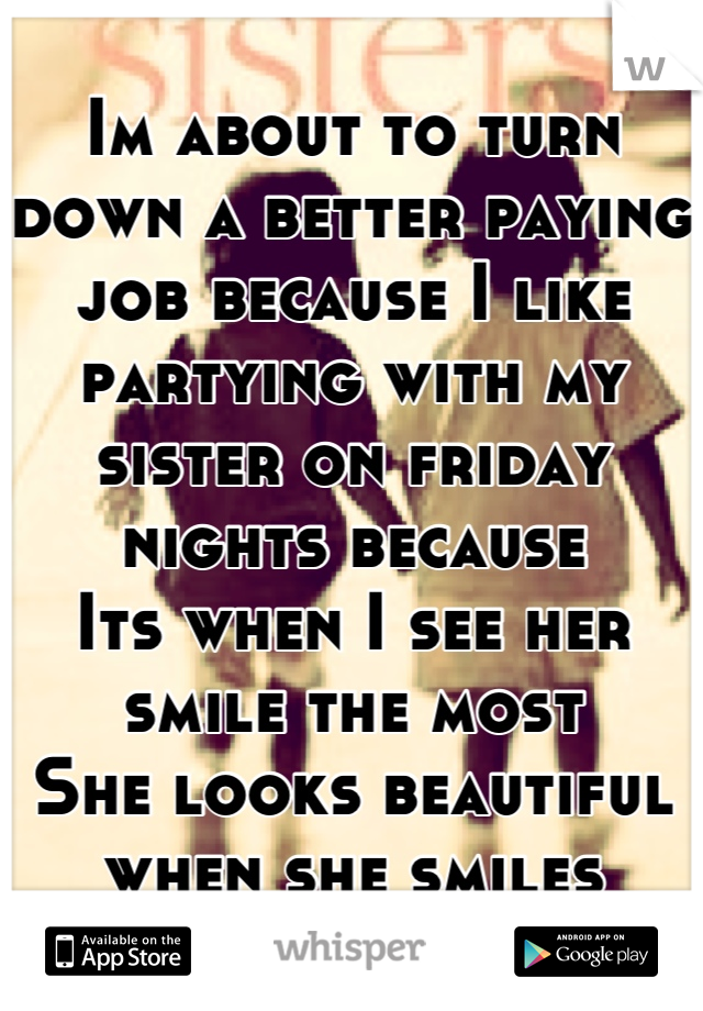 Im about to turn down a better paying job because I like partying with my sister on friday nights because Its when I see her smile the most She looks beautiful when she smiles