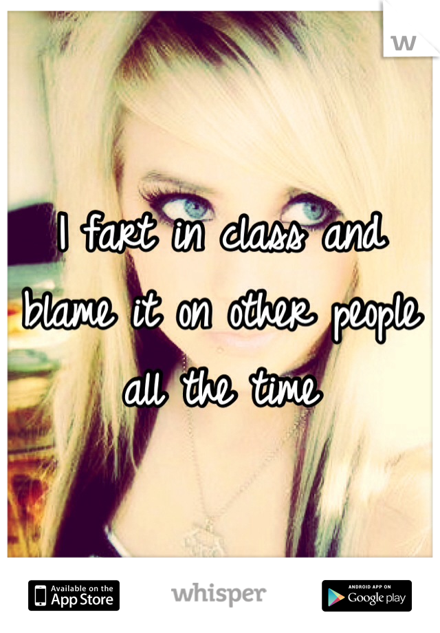 I fart in class and blame it on other people all the time