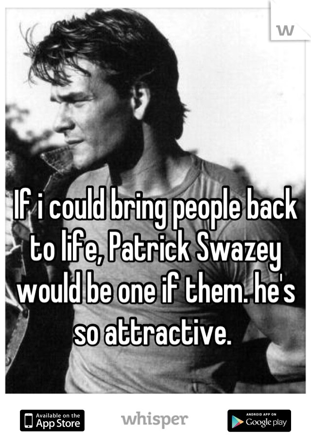 If i could bring people back to life, Patrick Swazey would be one if them. he's so attractive.