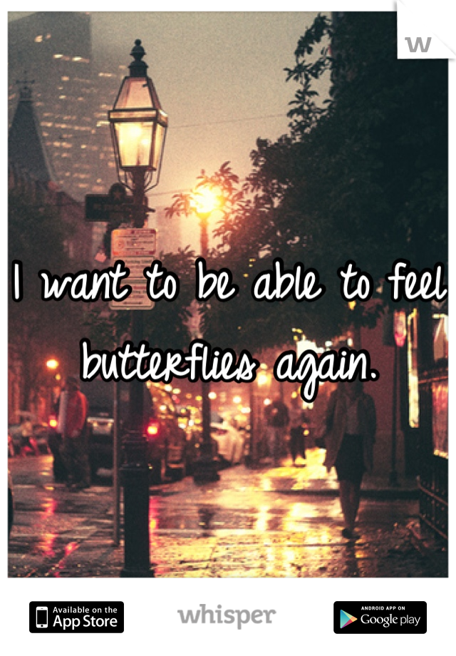 I want to be able to feel butterflies again.